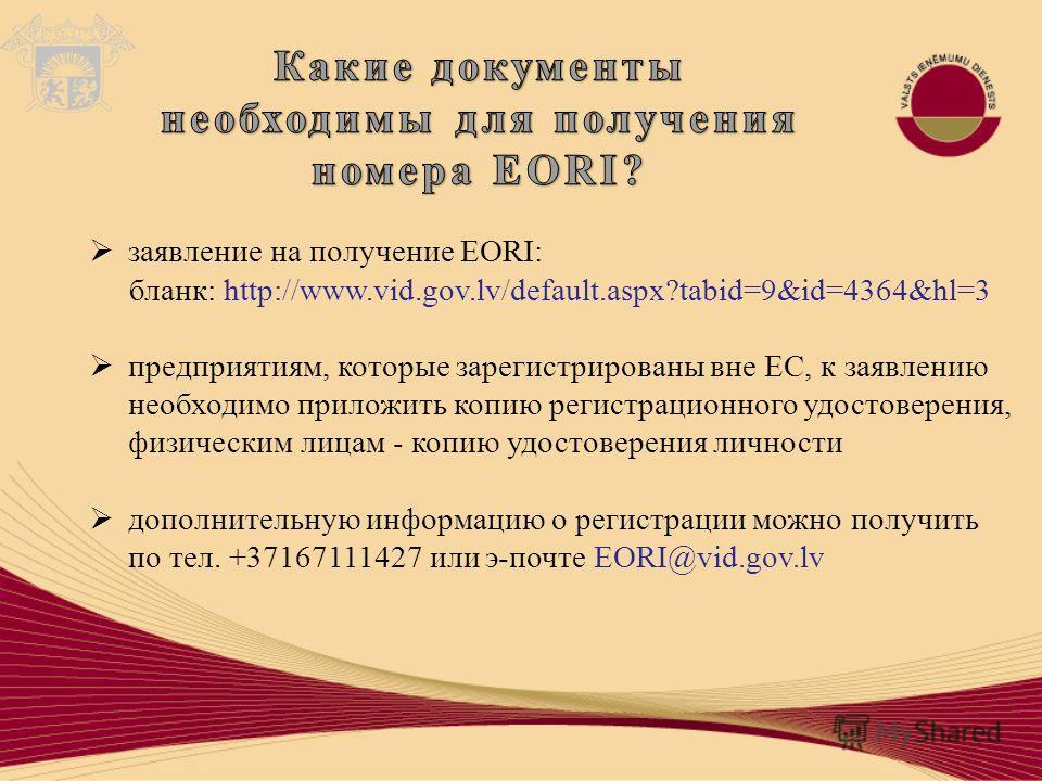 заявление на получение EORI: бланк: http://www.vid.gov.lv/default.aspx?tabid=9&id=4364&hl=3 предприятиям, которые зарегистрированы вне ЕС, к заявлению необходимо приложить копию регистрационного удостоверения, физическим лицам - копию удостоверения л