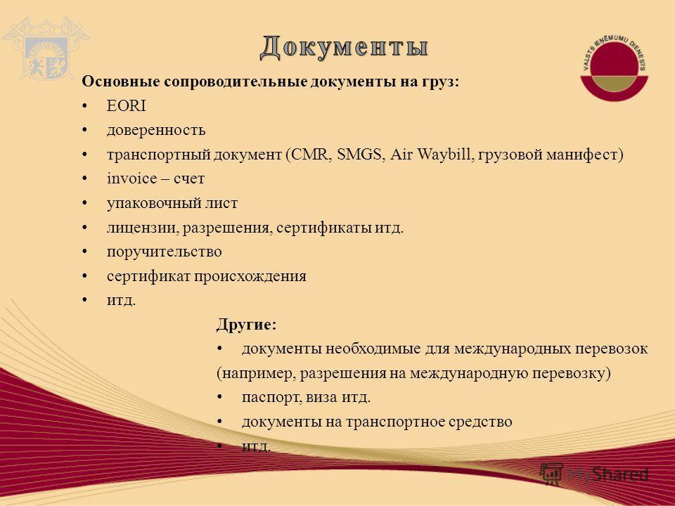 Основные сопроводительные документы на груз: EORI доверенность транспортный документ (CMR, SMGS, Air Waybill, грузовой манифест) invoice – счет упаковочный лист лицензии, разрешения, сертификаты итд. поручительство сертификат происхождения итд. Други