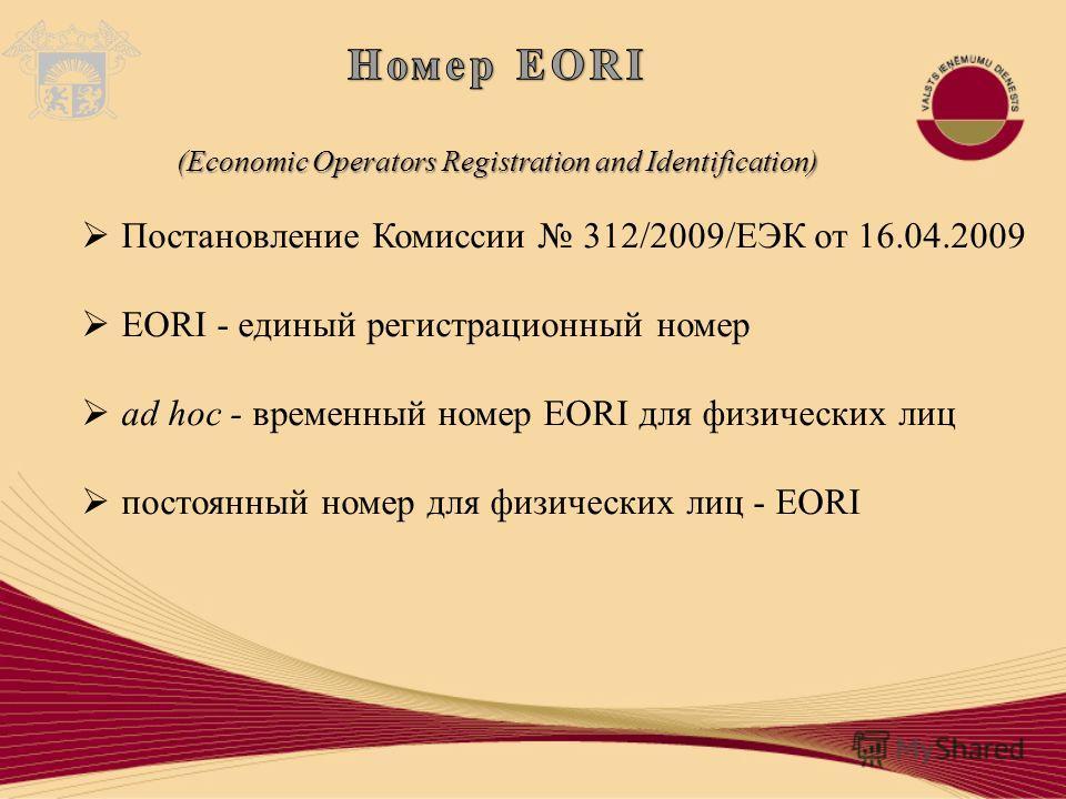 Постановление Комиссии 312/2009/ЕЭК от 16.04.2009 EORI - единый регистрационный номер ad hoc - временный номер EORI для физических лиц постоянный номер для физических лиц - EORI