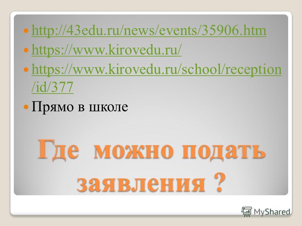 Где можно подать заявления ? http://43edu.ru/news/events/35906.htm https://www.kirovedu.ru/ https://www.kirovedu.ru/school/reception /id/377 https://www.kirovedu.ru/school/reception /id/377 Прямо в школе