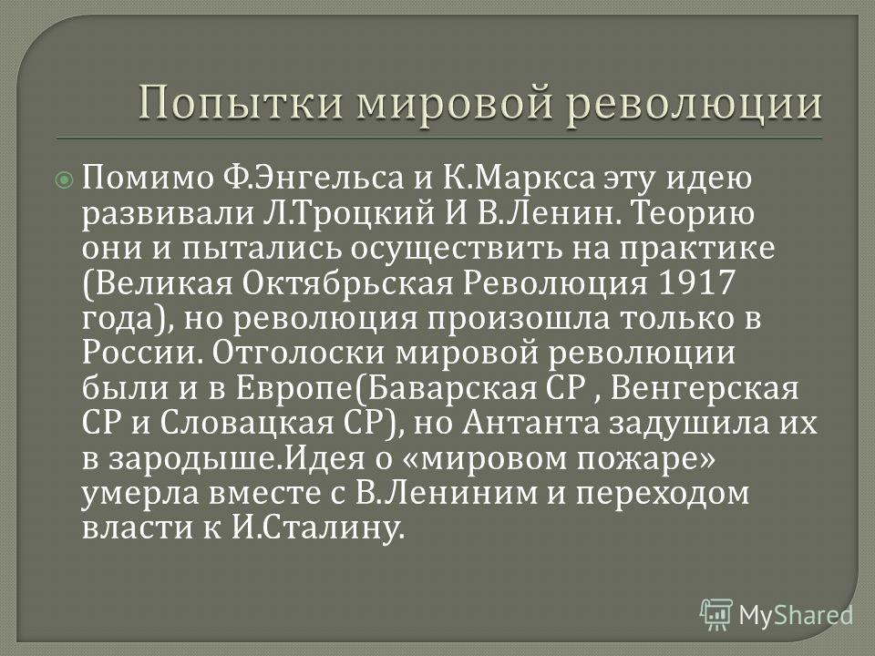 Помимо Ф. Энгельса и К. Маркса эту идею развивали Л. Троцкий И В. Ленин. Теорию они и пытались осуществить на практике ( Великая Октябрьская Революция 1917 года ), но революция произошла только в России. Отголоски мировой революции были и в Европе (
