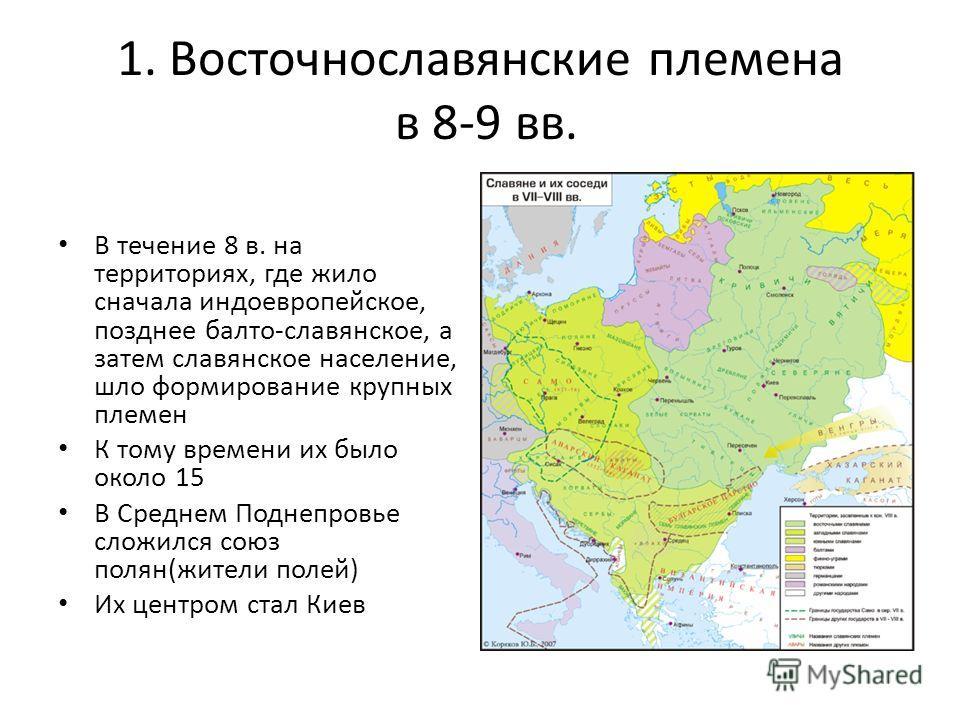 1. Восточнославянские племена в 8-9 вв. В течение 8 в. на территориях, где жило сначала индоевропейское, позднее балто-славянское, а затем славянское население, шло формирование крупных племен К тому времени их было около 15 В Среднем Поднепровье сло