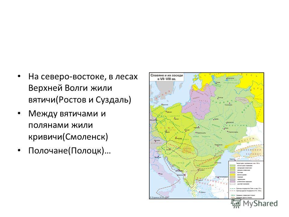 На северо-востоке, в лесах Верхней Волги жили вятичи(Ростов и Суздаль) Между вятичами и полянами жили кривичи(Смоленск) Полочане(Полоцк)…