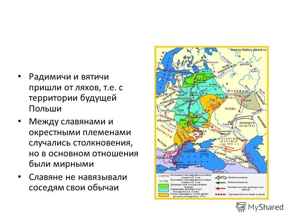 Радимичи и вятичи пришли от ляхов, т.е. с территории будущей Польши Между славянами и окрестными племенами случались столкновения, но в основном отношения были мирными Славяне не навязывали соседям свои обычаи