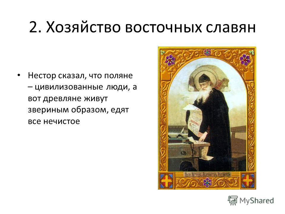 2. Хозяйство восточных славян Нестор сказал, что поляне – цивилизованные люди, а вот древляне живут звериным образом, едят все нечистое