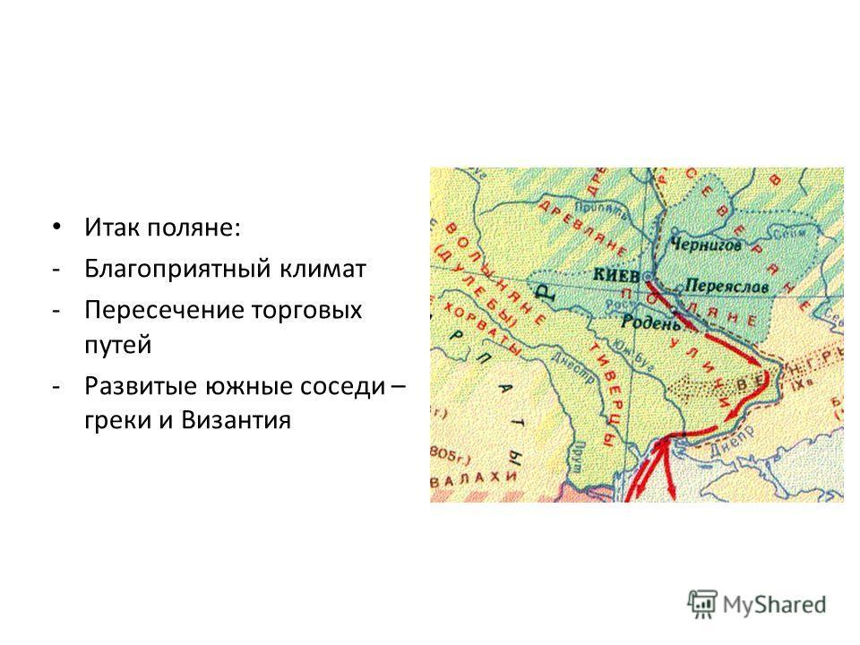 Итак поляне: -Благоприятный климат -Пересечение торговых путей -Развитые южные соседи – греки и Византия