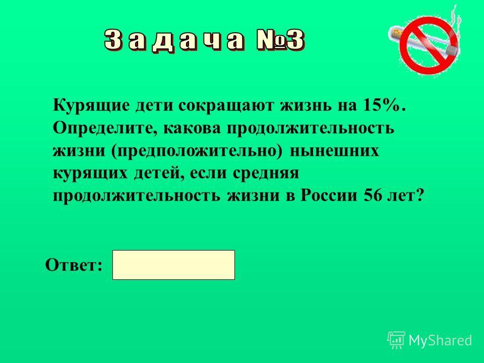 Курящие дети сокращают жизнь на 15%. Определите, какова продолжительность жизни (предположительно) нынешних курящих детей, если средняя продолжительность жизни в России 56 лет? Ответ: 47,6 года.