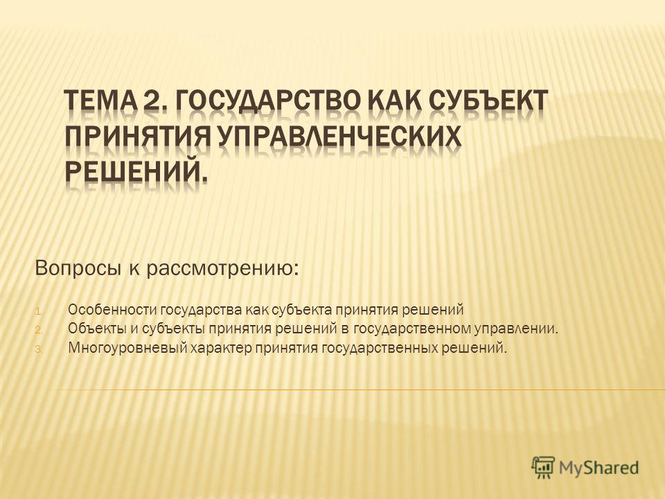 Вопросы к рассмотрению: 1. Особенности государства как субъекта принятия решений 2. Объекты и субъекты принятия решений в государственном управлении. 3. Многоуровневый характер принятия государственных решений.