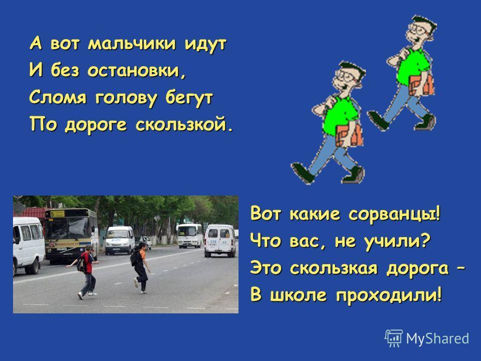 А вот мальчики идут И без остановки, Сломя голову бегут По дороге скользкой. Вот какие сорванцы! Что вас, не учили? Это скользкая дорога – В школе проходили!