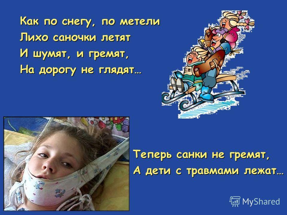 Как по снегу, по метели Лихо саночки летят И шумят, и гремят, На дорогу не глядят… Теперь санки не гремят, А дети с травмами лежат…