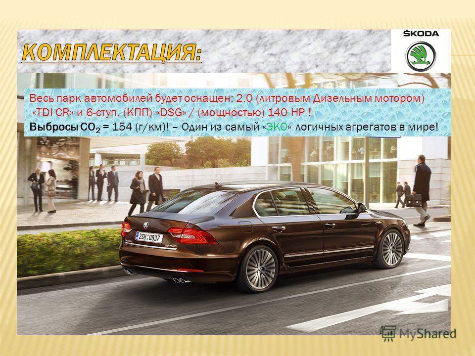 Весь парк автомобилей будет оснащен: 2.0 (литровым Дизельным мотором) «TDI CR» и 6-ступ. (КПП) «DSG» / (мощностью) 140 HP ! Выбросы CO 2 = 154 (г/км)! – Один из самый «ЭКО» логичных агрегатов в мире!