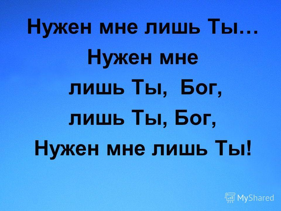 Нужен мне лишь Ты… Нужен мне лишь Ты, Бог, Нужен мне лишь Ты!