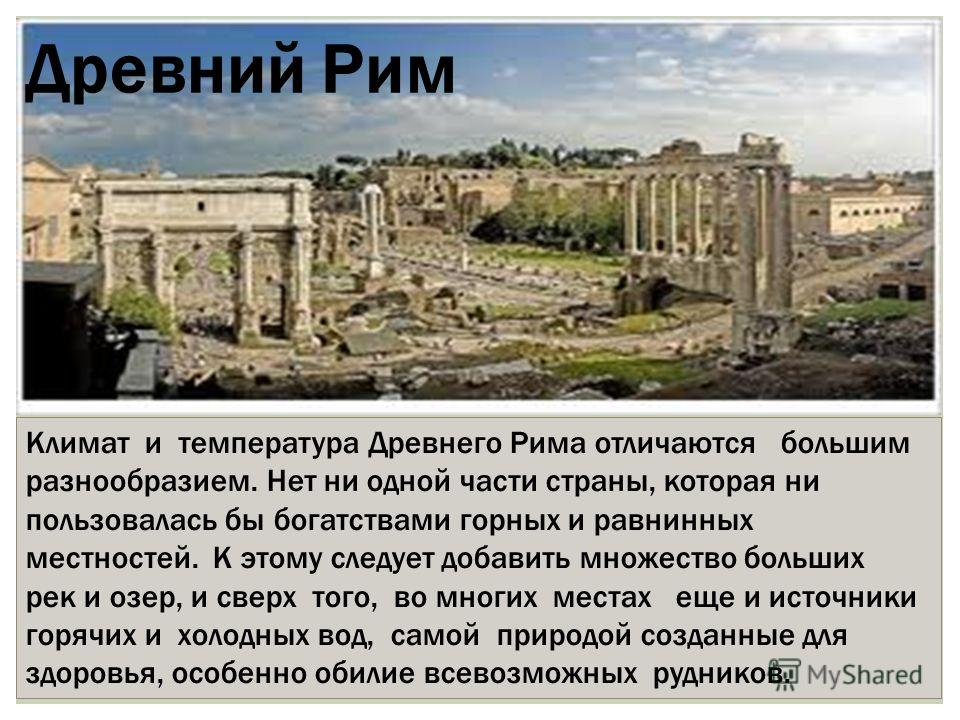 Древний Рим Климат и температура Древнего Рима отличаются большим разнообразием. Нет ни одной части страны, которая ни пользовалась бы богатствами горных и равнинных местностей. К этому следует добавить множество больших рек и озер, и сверх того, во