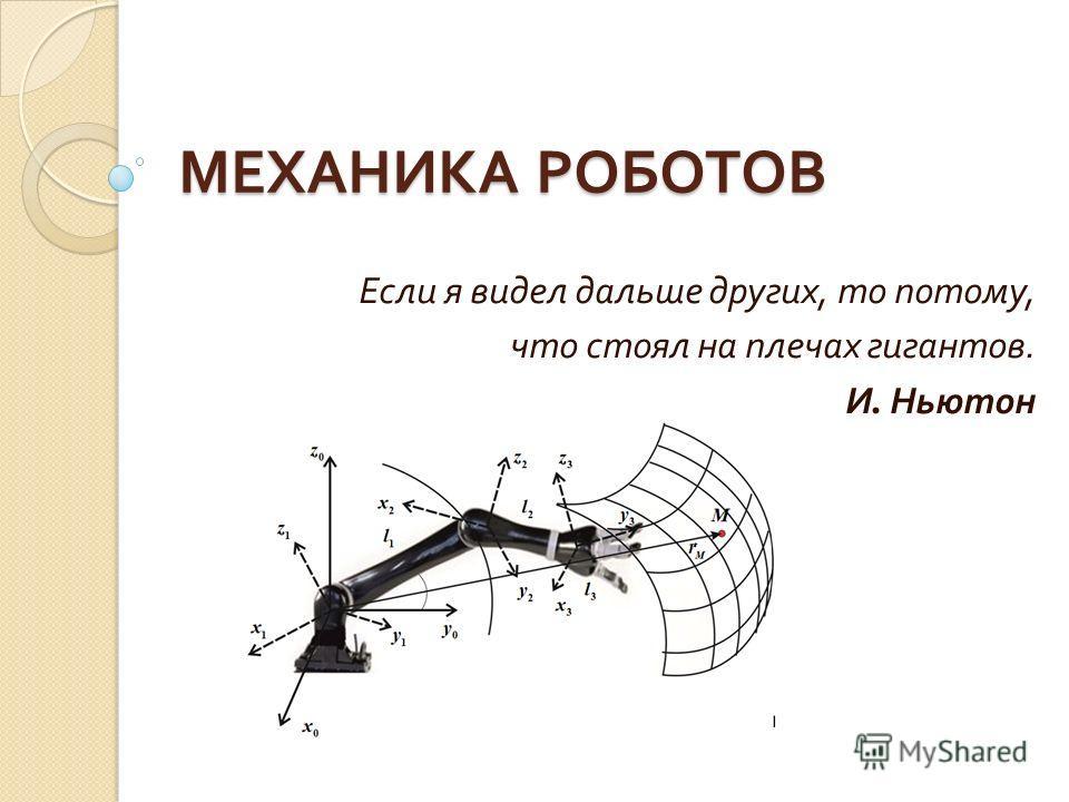 МЕХАНИКА РОБОТОВ Если я видел дальше других, то потому, что стоял на плечах гигантов. И. Ньютон