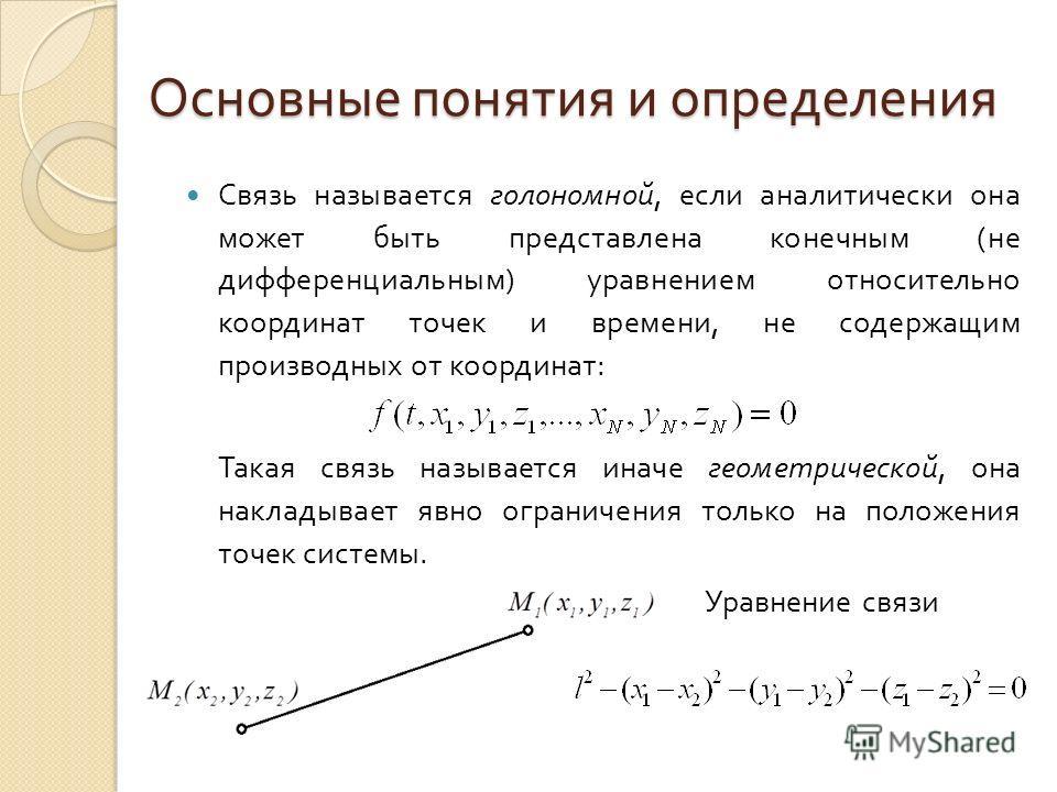 Основные понятия и определения Связь называется голономной, если аналитически она может быть представлена конечным ( не дифференциальным ) уравнением относительно координат точек и времени, не содержащим производных от координат : Такая связь называе