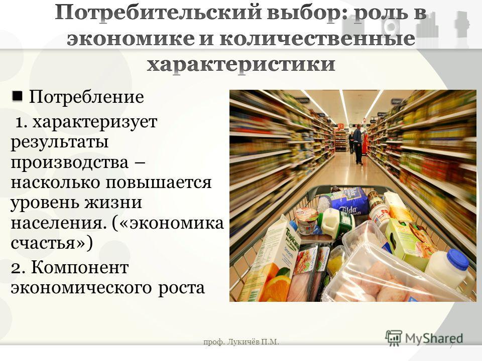 Потребление 1. характеризует результаты производства – насколько повышается уровень жизни населения. («экономика счастья») 2. Компонент экономического роста проф. Лукичёв П.М. 7