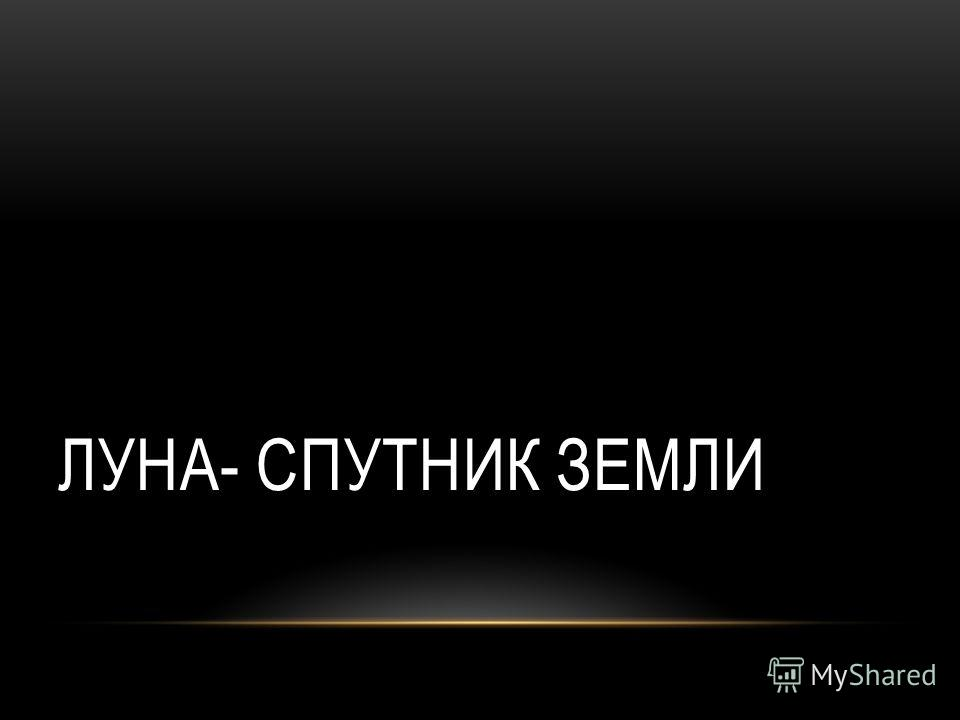 ЛУНА- СПУТНИК ЗЕМЛИ