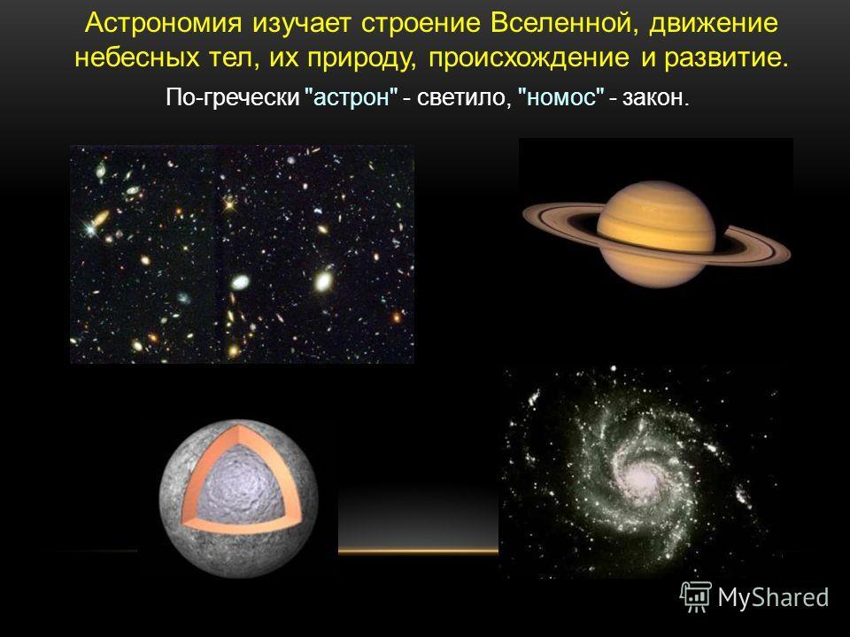 Астрономия изучает строение Вселенной, движение небесных тел, их природу, происхождение и развитие. По-гречески астрон - светило, номос - закон.