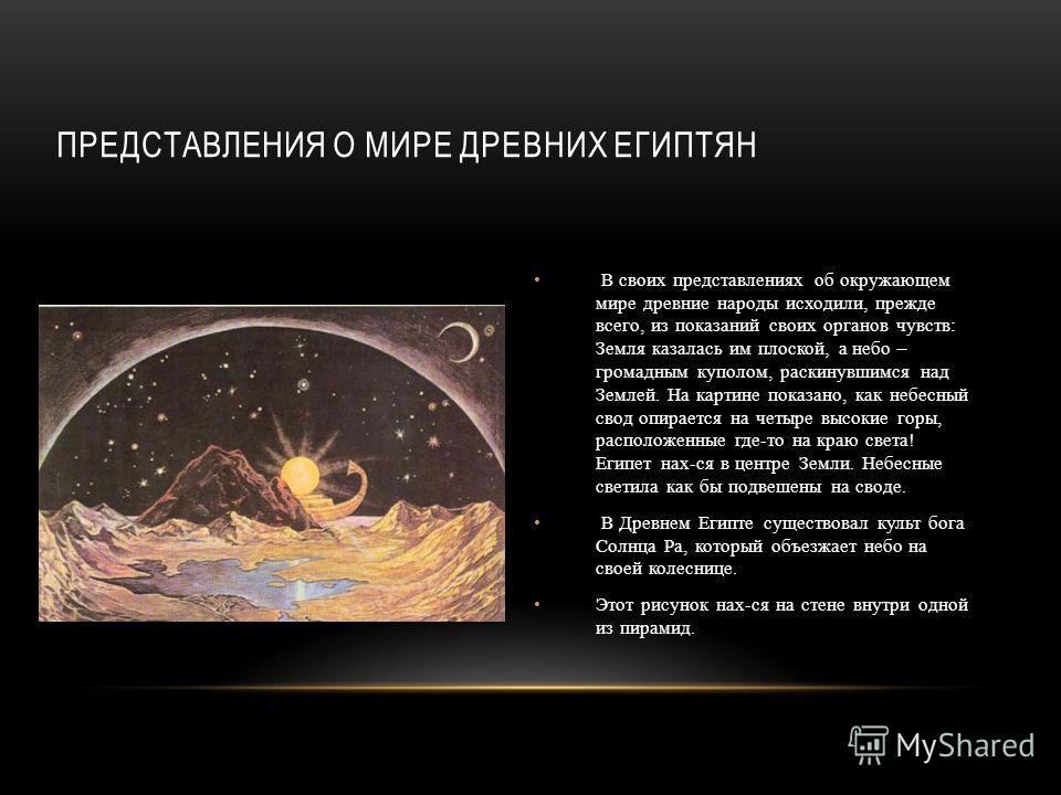 ПРЕДСТАВЛЕНИЯ О МИРЕ ДРЕВНИХ ЕГИПТЯН В своих представлениях об окружающем мире древние народы исходили, прежде всего, из показаний своих органов чувств: Земля казалась им плоской, а небо – громадным куполом, раскинувшимся над Землей. На картине показ