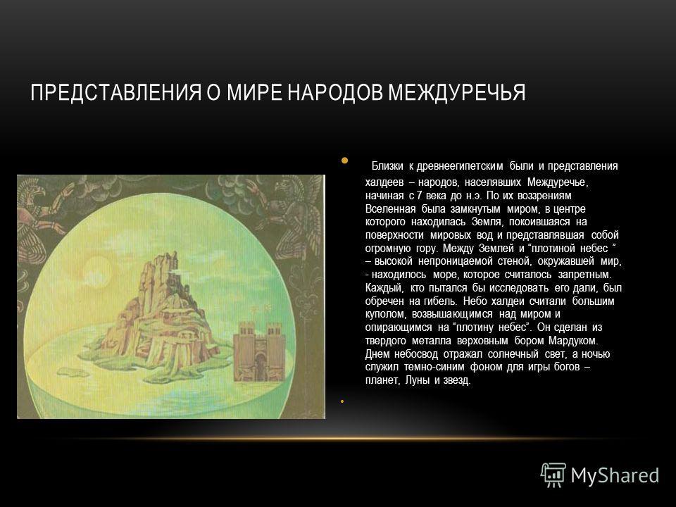 ПРЕДСТАВЛЕНИЯ О МИРЕ НАРОДОВ МЕЖДУРЕЧЬЯ Близки к древнеегипетским были и представления халдеев – народов, населявших Междуречье, начиная с 7 века до н.э. По их воззрениям Вселенная была замкнутым миром, в центре которого находилась Земля, покоившаяся