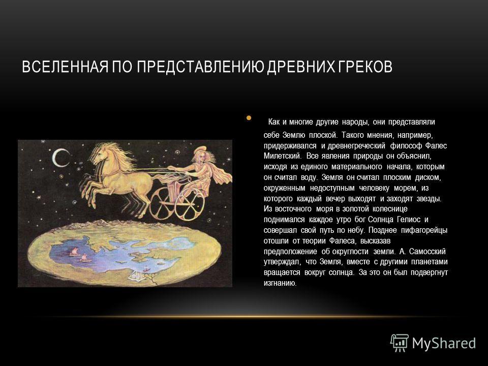 ВСЕЛЕННАЯ ПО ПРЕДСТАВЛЕНИЮ ДРЕВНИХ ГРЕКОВ Как и многие другие народы, они представляли себе Землю плоской. Такого мнения, например, придерживался и древнегреческий философ Фалес Милетский. Все явления природы он объяснил, исходя из единого материальн