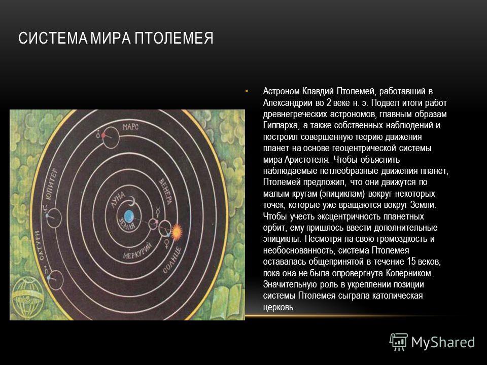 СИСТЕМА МИРА ПТОЛЕМЕЯ Астроном Клавдий Птолемей, работавший в Александрии во 2 веке н. э. Подвел итоги работ древнегреческих астрономов, главным образам Гиппарха, а также собственных наблюдений и построил совершенную теорию движения планет на основе