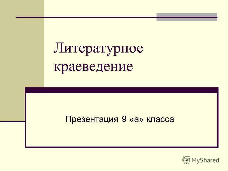 Литературное краеведение Презентация 9 «а» класса