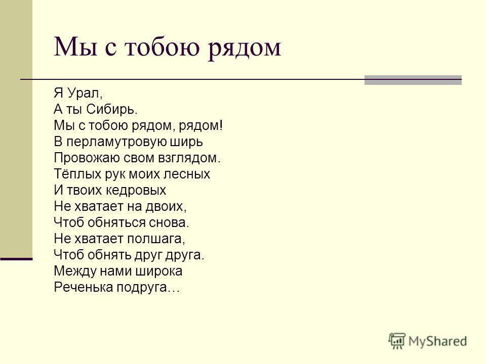 Мы с тобою рядом Я Урал, А ты Сибирь. Мы с тобою рядом, рядом! В перламутровую ширь Провожаю свом взглядом. Тёплых рук моих лесных И твоих кедровых Не хватает на двоих, Чтоб обняться снова. Не хватает полшага, Чтоб обнять друг друга. Между нами широк