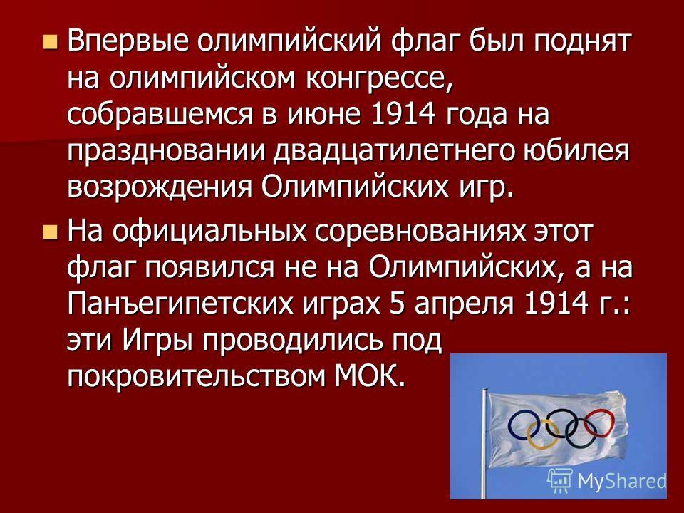 Впервые олимпийский флаг был поднят на олимпийском конгрессе, собравшемся в июне 1914 года на праздновании двадцатилетнего юбилея возрождения Олимпийских игр. Впервые олимпийский флаг был поднят на олимпийском конгрессе, собравшемся в июне 1914 года
