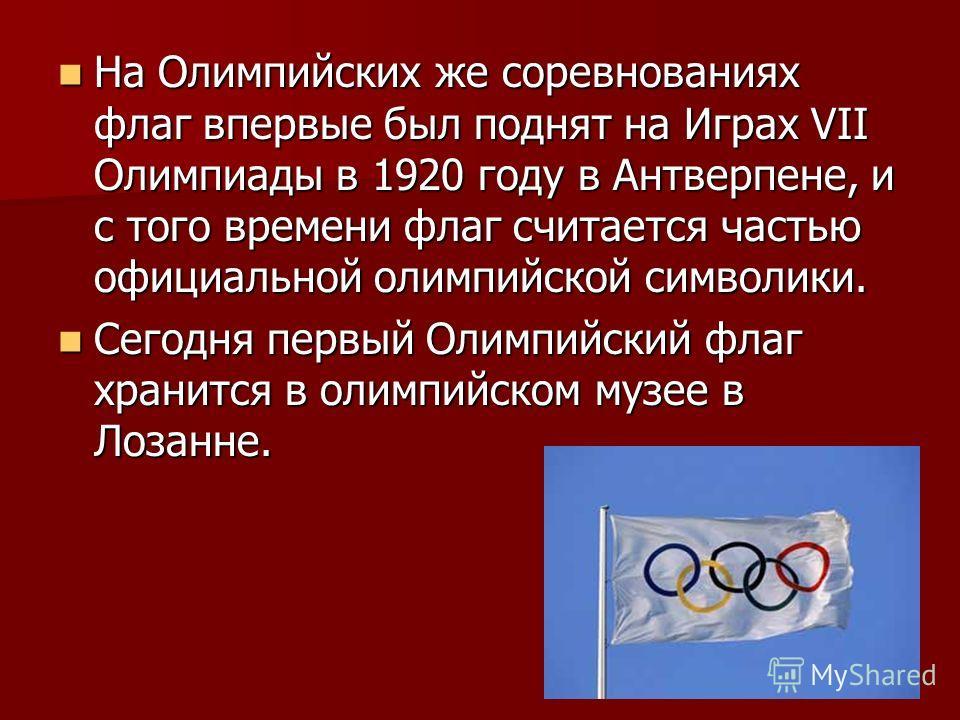 На Олимпийских же соревнованиях флаг впервые был поднят на Играх VII Олимпиады в 1920 году в Антверпене, и с того времени флаг считается частью официальной олимпийской символики. На Олимпийских же соревнованиях флаг впервые был поднят на Играх VII Ол