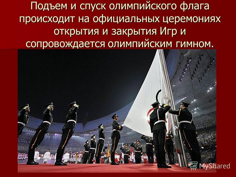 Подъем и спуск олимпийского флага происходит на официальных церемониях открытия и закрытия Игр и сопровождается олимпийским гимном.