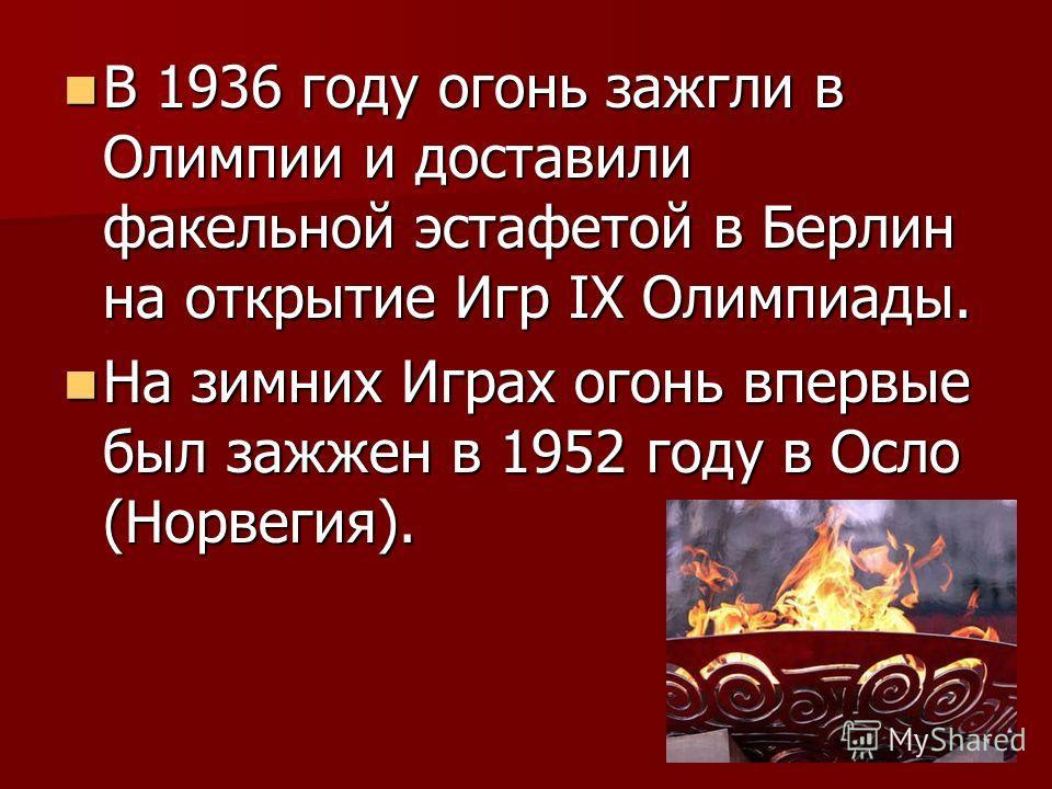 В 1936 году огонь зажгли в Олимпии и доставили факельной эстафетой в Берлин на открытие Игр IХ Олимпиады. В 1936 году огонь зажгли в Олимпии и доставили факельной эстафетой в Берлин на открытие Игр IХ Олимпиады. На зимних Играх огонь впервые был зажж