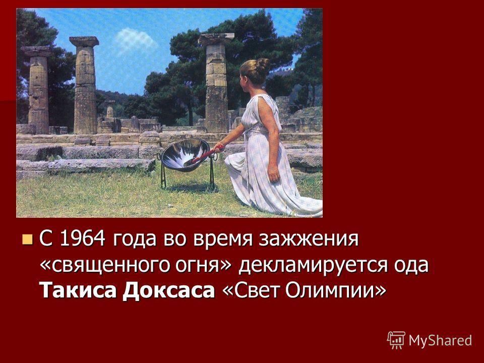 С 1964 года во время зажжения «священного огня» декламируется ода Такиса Доксаса «Свет Олимпии» С 1964 года во время зажжения «священного огня» декламируется ода Такиса Доксаса «Свет Олимпии»