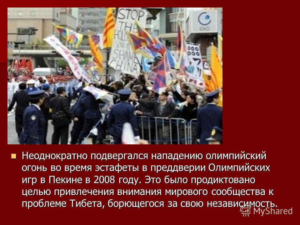 Неоднократно подвергался нападению олимпийский огонь во время эстафеты в преддверии Олимпийских игр в Пекине в 2008 году. Это было продиктовано целью привлечения внимания мирового сообщества к проблеме Тибета, борющегося за свою независимость. Неодно