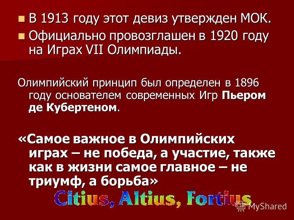 В 1913 году этот девиз утвержден МОК. В 1913 году этот девиз утвержден МОК. Официально провозглашен в 1920 году на Играх VII Олимпиады. Официально провозглашен в 1920 году на Играх VII Олимпиады. Олимпийский принцип был определен в 1896 году основате