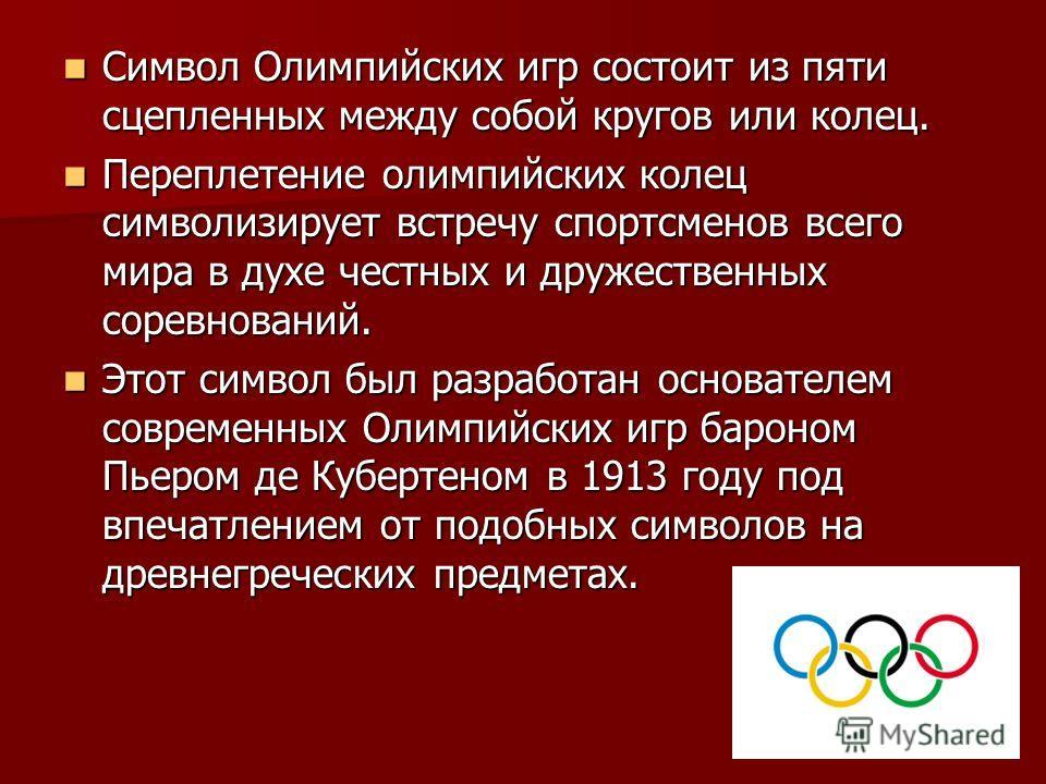 Символ Олимпийских игр состоит из пяти сцепленных между собой кругов или колец. Символ Олимпийских игр состоит из пяти сцепленных между собой кругов или колец. Переплетение олимпийских колец символизирует встречу спортсменов всего мира в духе честных