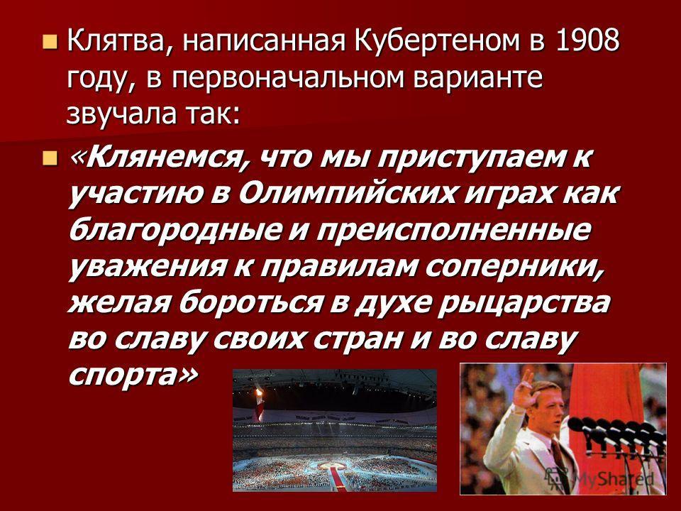 Клятва, написанная Кубертеном в 1908 году, в первоначальном варианте звучала так: Клятва, написанная Кубертеном в 1908 году, в первоначальном варианте звучала так: «Клянемся, что мы приступаем к участию в Олимпийских играх как благородные и преисполн
