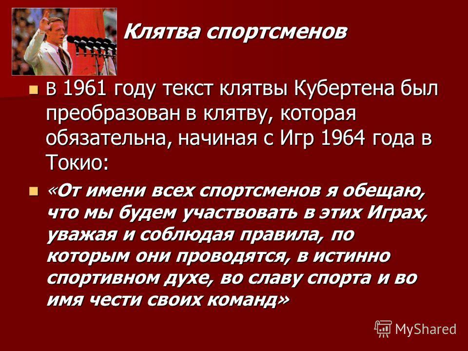 Клятва спортсменов В 1961 году текст клятвы Кубертена был преобразован в клятву, которая обязательна, начиная с Игр 1964 года в Токио: В 1961 году текст клятвы Кубертена был преобразован в клятву, которая обязательна, начиная с Игр 1964 года в Токио: