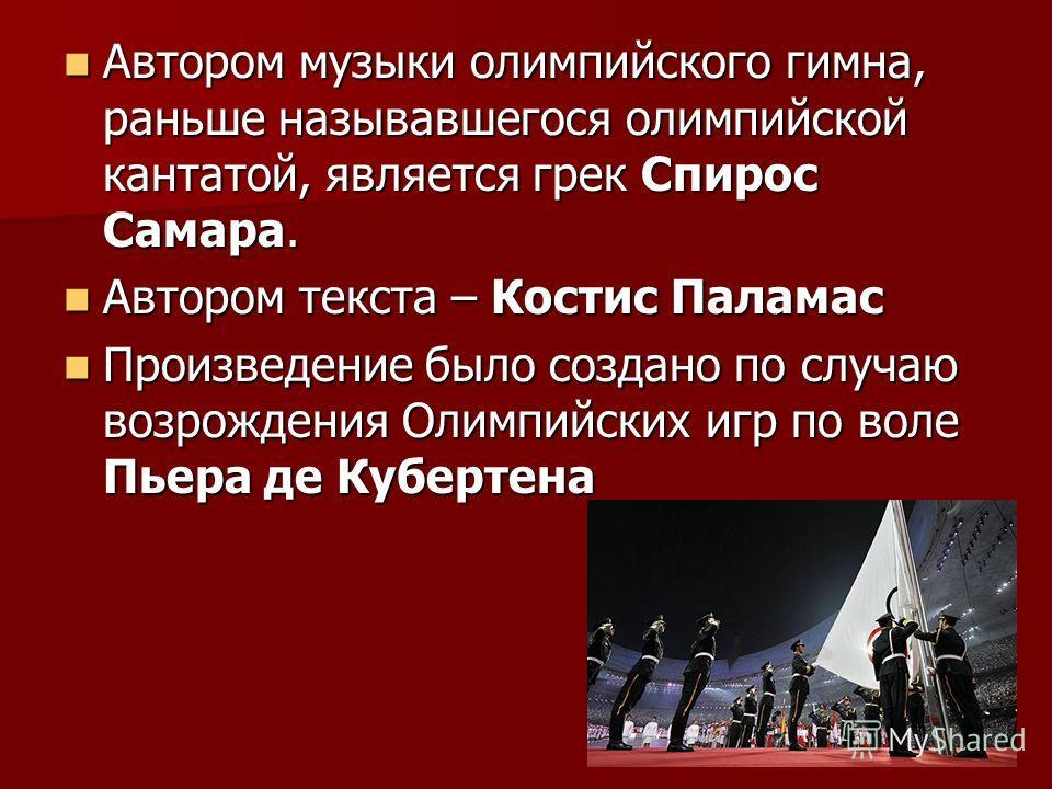 Автором музыки олимпийского гимна, раньше называвшегося олимпийской кантатой, является грек Спирос Самара. Автором музыки олимпийского гимна, раньше называвшегося олимпийской кантатой, является грек Спирос Самара. Автором текста – Костис Паламас Авто