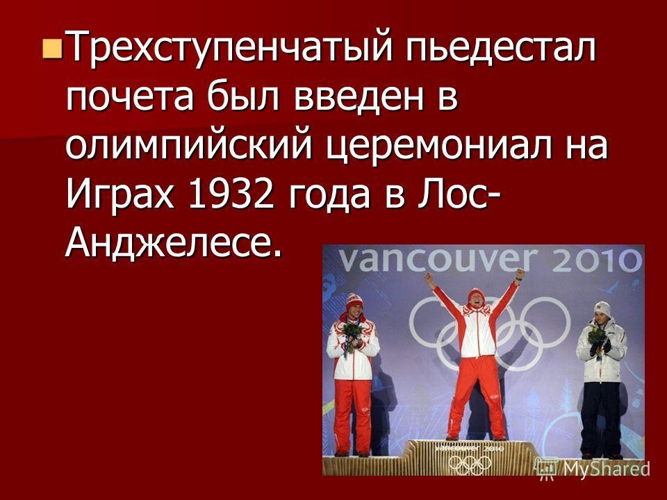 Трехступенчатый пьедестал почета был введен в олимпийский церемониал на Играх 1932 года в Лос- Анджелесе. Трехступенчатый пьедестал почета был введен в олимпийский церемониал на Играх 1932 года в Лос- Анджелесе.