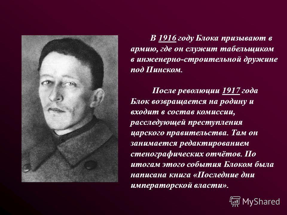 В 1916 году Блока призывают в армию, где он служит табельщиком в инженерно-строительной дружине под Пинском. После революции 1917 года Блок возвращается на родину и входит в состав комиссии, расследующей преступления царского правительства. Там он за