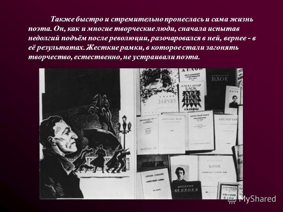 Также быстро и стремительно пронеслась и сама жизнь поэта. Он, как и многие творческие люди, сначала испытав недолгий подъём после революции, разочаровался в ней, вернее - в её результатах. Жесткие рамки, в которое стали загонять творчество, естестве