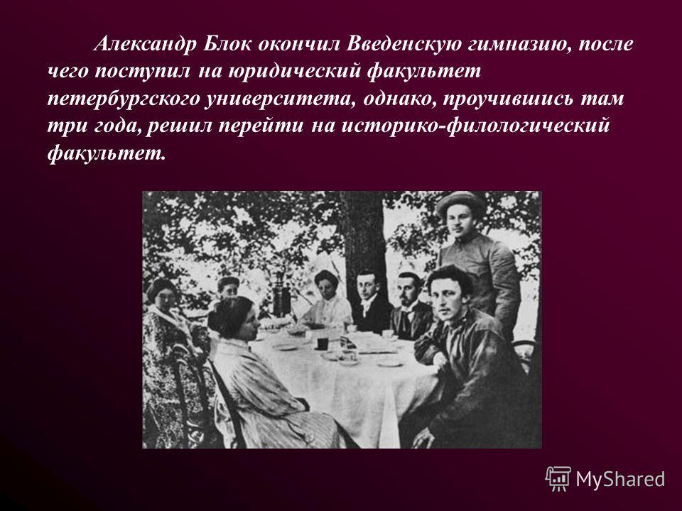 Александр Блок окончил Введенскую гимназию, после чего поступил на юридический факультет петербургского университета, однако, проучившись там три года, решил перейти на историко-филологический факультет.