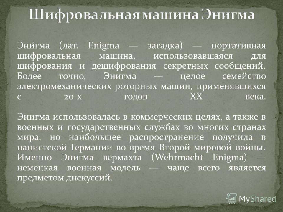 Эни́гма (лат. Enigma загадка) портативная шифровальная машина, использовавшаяся для шифрования и дешифрования секретных сообщений. Более точно, Энигма целое семейство электромеханических роторных машин, применявшихся с 20-х годов XX века. Энигма испо