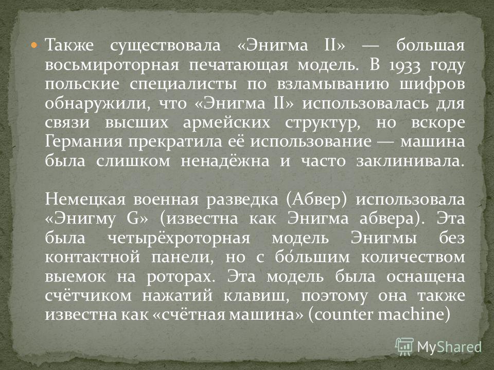 Также существовала «Энигма II» большая восьмироторная печатающая модель. В 1933 году польские специалисты по взламыванию шифров обнаружили, что «Энигма II» использовалась для связи высших армейских структур, но вскоре Германия прекратила её использов