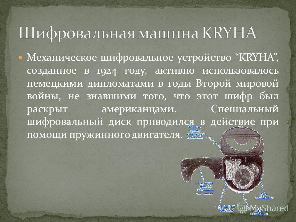 Механическое шифровальное устройство KRYHA, созданное в 1924 году, активно использовалось немецкими дипломатами в годы Второй мировой войны, не знавшими того, что этот шифр был раскрыт американцами. Специальный шифровальный диск приводился в действие