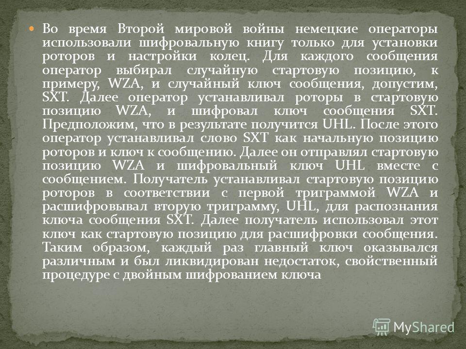 Во время Второй мировой войны немецкие операторы использовали шифровальную книгу только для установки роторов и настройки колец. Для каждого сообщения оператор выбирал случайную стартовую позицию, к примеру, WZA, и случайный ключ сообщения, допустим,