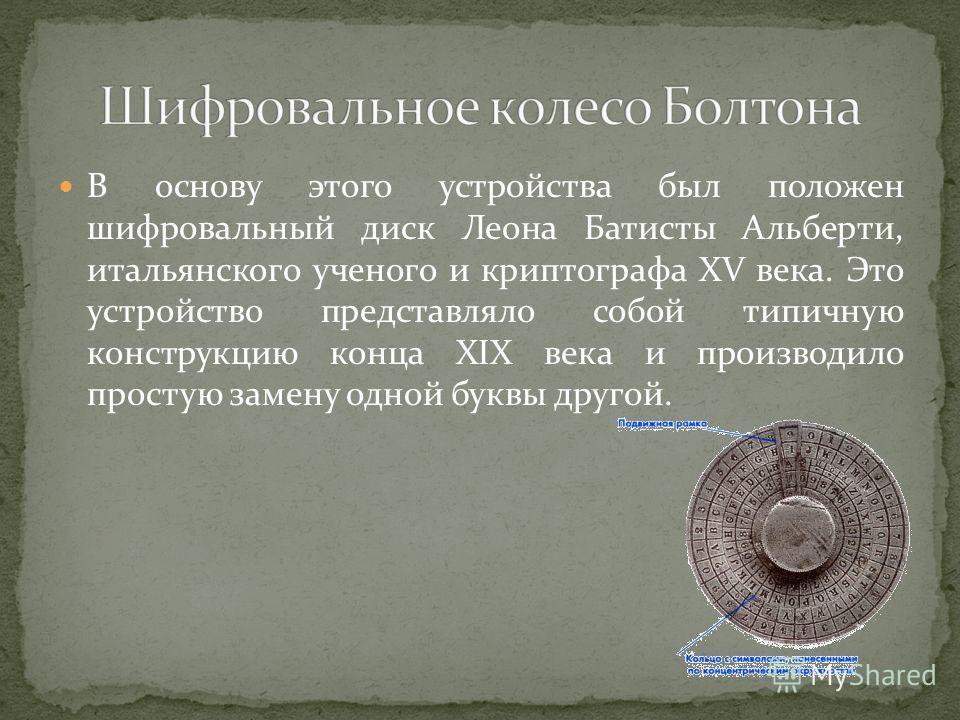 В основу этого устройства был положен шифровальный диск Леона Батисты Альберти, итальянского ученого и криптографа XV века. Это устройство представляло собой типичную конструкцию конца XIX века и производило простую замену одной буквы другой.