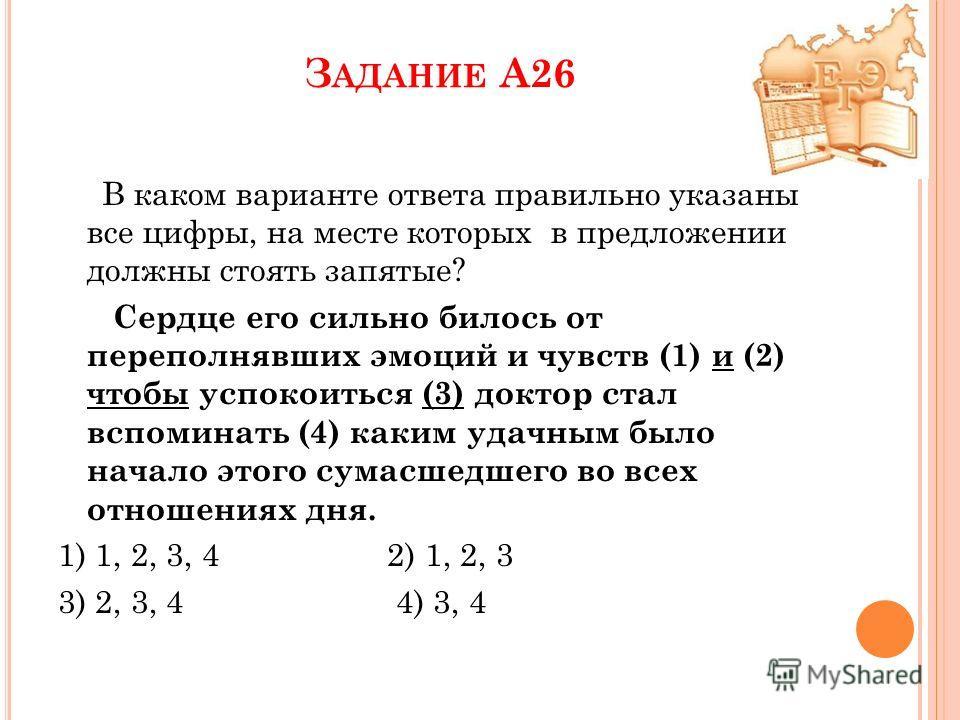 З АДАНИЕ А26 В каком варианте ответа правильно указаны все цифры, на месте которых в предложении должны стоять запятые? Сердце его сильно билось от переполнявших эмоций и чувств (1) и (2) чтобы успокоиться (3) доктор стал вспоминать (4) каким удачным