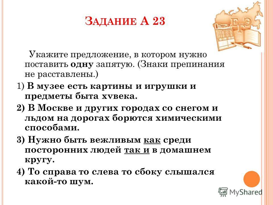 З АДАНИЕ А 23 Укажите предложение, в котором нужно поставить одну запятую. (Знаки препинания не расставлены.) 1) В музее есть картины и игрушки и предметы быта xvвека. 2) В Москве и других городах со снегом и льдом на дорогах борются химическими спос